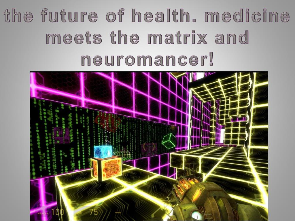 the future of health. medicine meets the matrix and