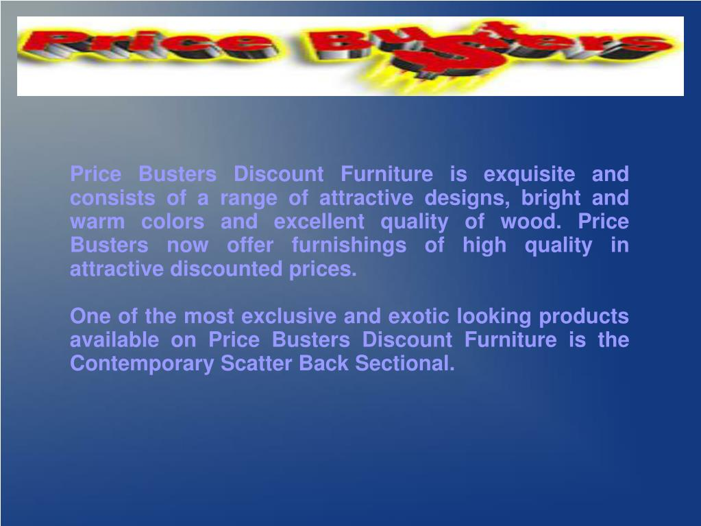 Price Busters Discount Furniture is exquisite and consists of a range of attractive designs, bright and warm colors and excellent quality of wood. Price Busters now offer furnishings of high quality in attractive discounted prices.