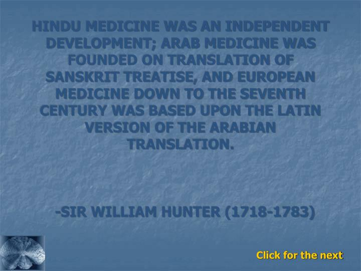 HINDU MEDICINE WAS AN INDEPENDENT DEVELOPMENT; ARAB MEDICINE WAS FOUNDED ON TRANSLATION OF SANSKRIT TREATISE, AND EUROPEAN MEDICINE DOWN TO THE SEVENTH CENTURY WAS BASED UPON THE LATIN VERSION OF THE ARABIAN TRANSLATION.