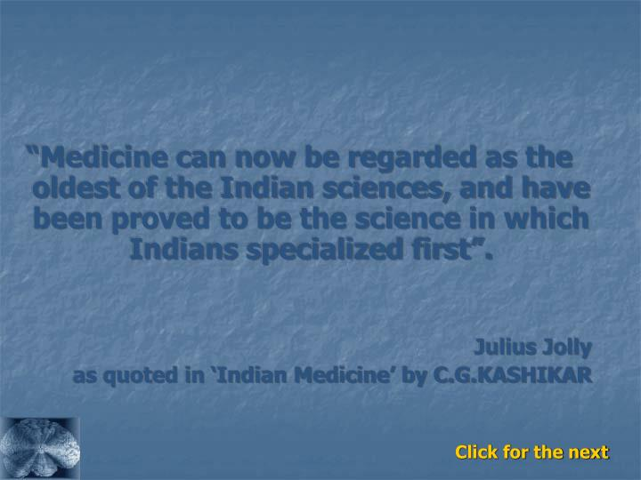 """""""Medicine can now be regarded as the oldest of the Indian sciences, and have been proved to be the science in which Indians specialized first""""."""