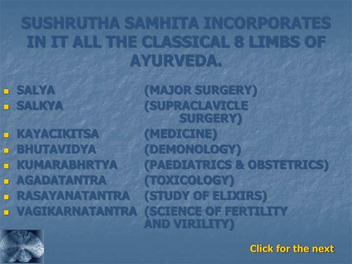 SUSHRUTHA SAMHITA INCORPORATES IN IT ALL THE CLASSICAL 8 LIMBS OF AYURVEDA.