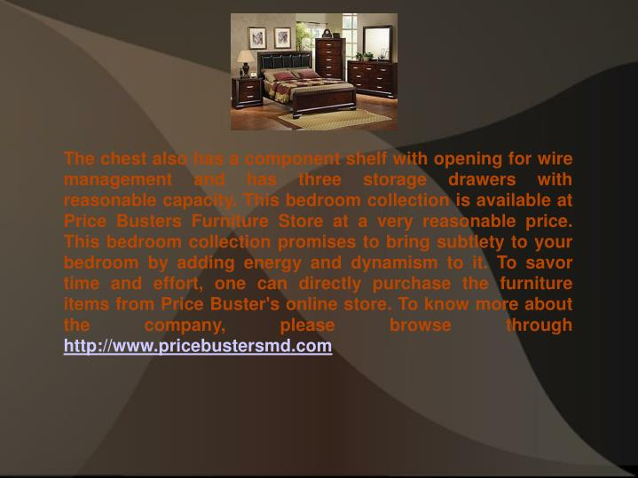 The chest also has a component shelf with opening for wire management and has three storage drawers with reasonable capacity. This bedroom collection is available at Price Busters Furniture Store at a very reasonable price. This bedroom collection promises to bring subtlety to your bedroom by adding energy and dynamism to it. To savor time and effort, one can directly purchase the furniture items from Price Buster's online store. To know more about the company, please browse through