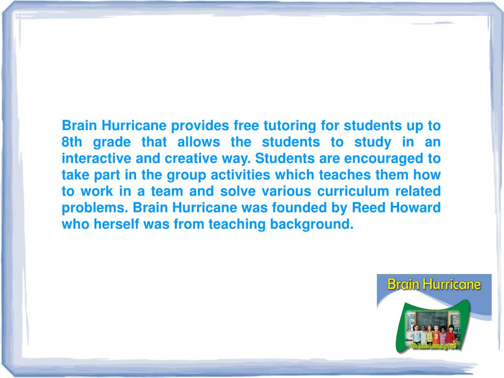 Brain Hurricane provides free tutoring for students up to 8th grade that allows the students to study in an interactive and creative way. Students are encouraged to take part in the group activities which teaches them how to work in a team and solve various curriculum related problems. Brain Hurricane was founded by Reed Howard who herself was from teaching background.