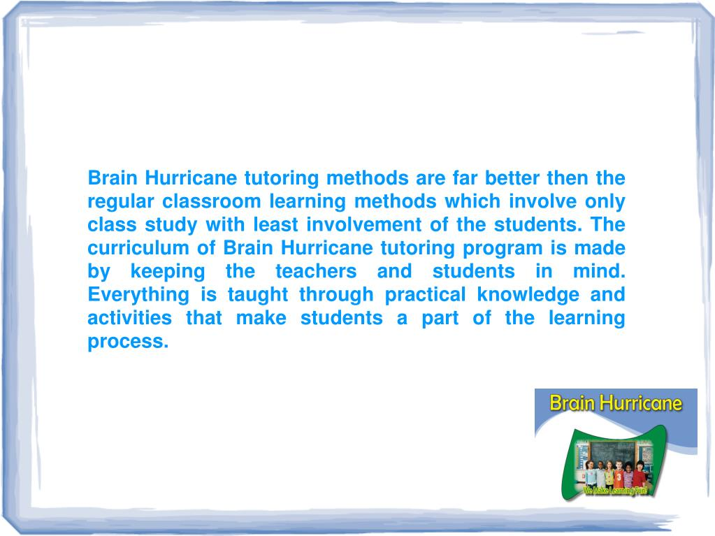 Brain Hurricane tutoring methods are far better then the regular classroom learning methods which involve only class study with least involvement of the students. The curriculum of Brain Hurricane tutoring program is made by keeping the teachers and students in mind. Everything is taught through practical knowledge and activities that make students a part of the learning process.