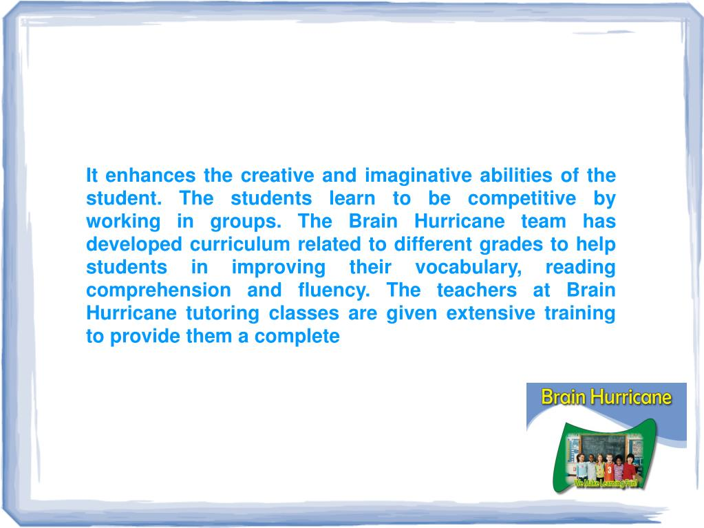 It enhances the creative and imaginative abilities of the student. The students learn to be competitive by working in groups. The Brain Hurricane team has developed curriculum related to different grades to help students in improving their vocabulary, reading comprehension and fluency. The teachers at Brain Hurricane tutoring classes are given extensive training to provide them a complete