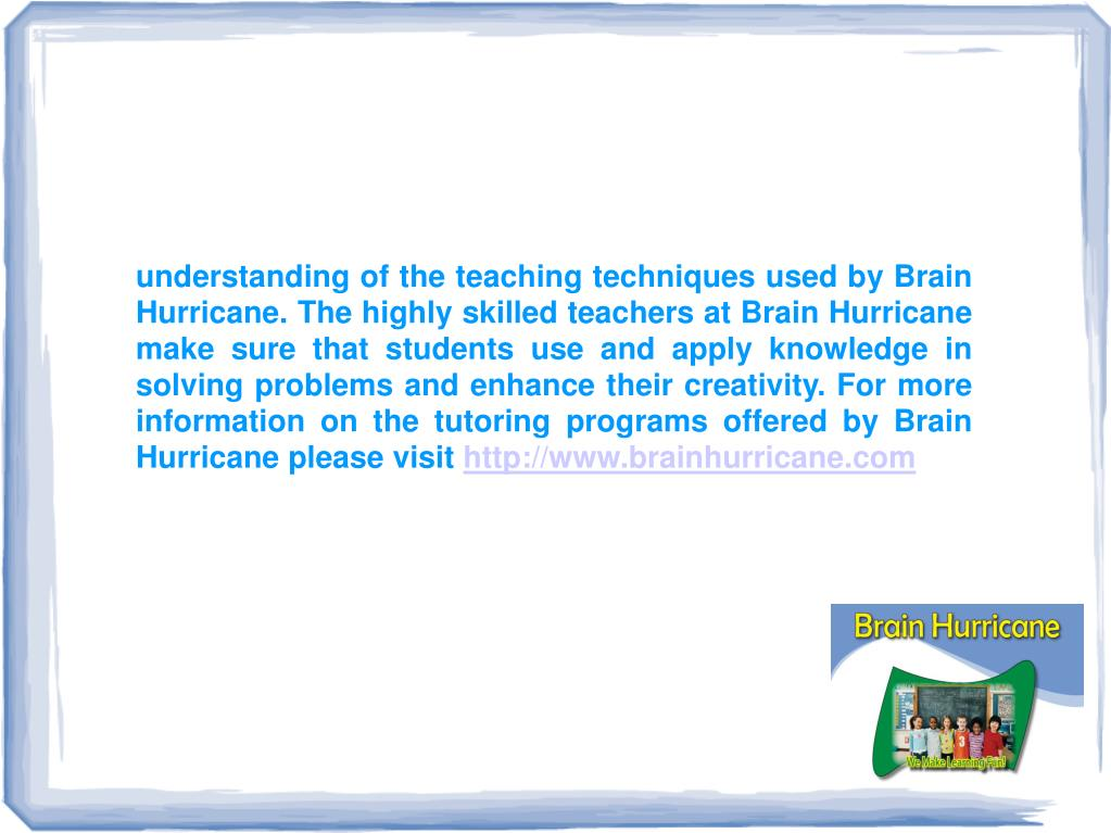 understanding of the teaching techniques used by Brain Hurricane. The highly skilled teachers at Brain Hurricane make sure that students use and apply knowledge in solving problems and enhance their creativity. For more information on the tutoring programs offered by Brain Hurricane please visit