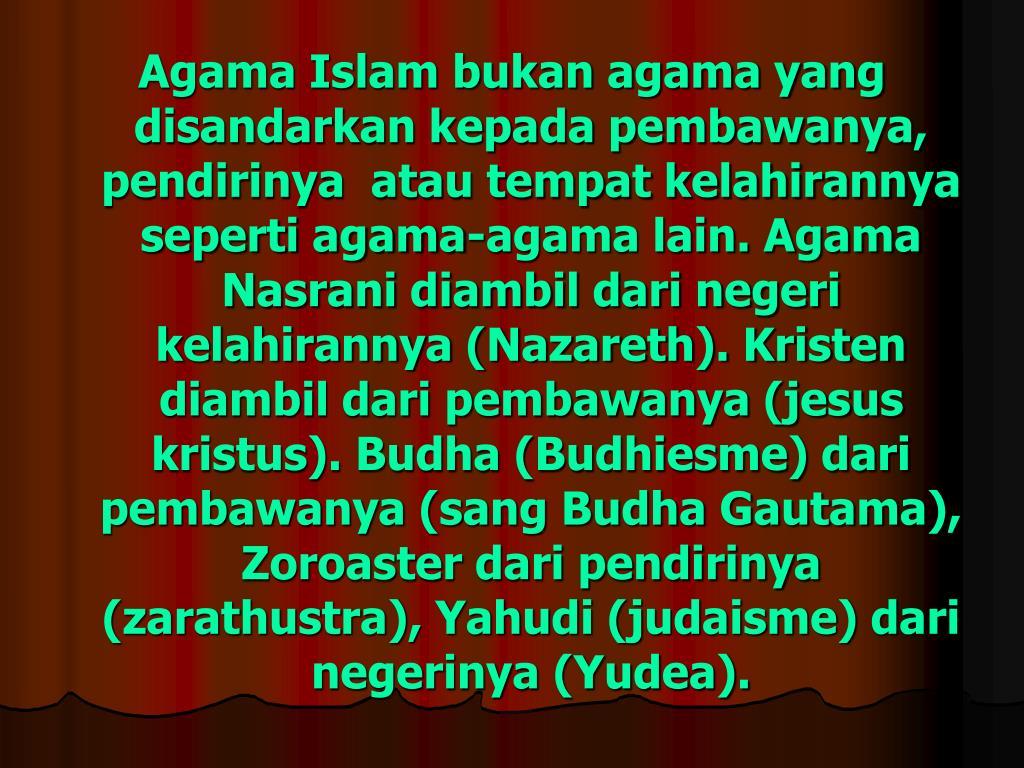 Agama Islam bukan agama yang disandarkan kepada pembawanya, pendirinya  atau tempat kelahirannya seperti agama-agama lain. Agama Nasrani diambil dari negeri kelahirannya (Nazareth). Kristen diambil dari pembawanya (jesus kristus). Budha (Budhiesme) dari pembawanya (sang Budha Gautama), Zoroaster dari pendirinya (zarathustra), Yahudi (judaisme) dari negerinya (Yudea).