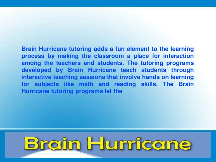 Brain Hurricane tutoring adds a fun element to the learning process by making the classroom a place for interaction among the teachers and students. The tutoring programs developed by Brain Hurricane teach students through interactive teaching sessions that involve hands on learning for subjects like math and reading skills. The Brain Hurricane tutoring programs let the