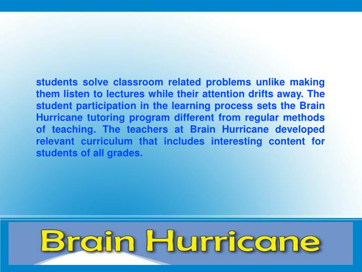 students solve classroom related problems unlike making them listen to lectures while their attention drifts away. The student participation in the learning process sets the Brain Hurricane tutoring program different from regular methods of teaching. The teachers at Brain Hurricane developed relevant curriculum that includes interesting content for students of all grades.