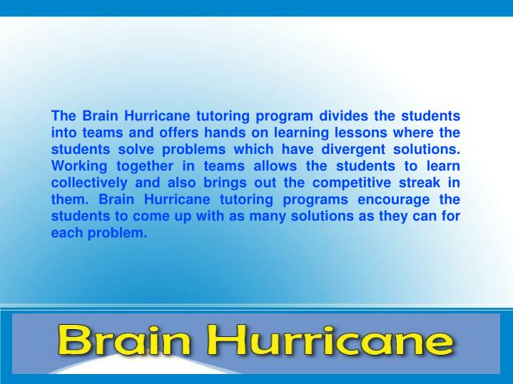 The Brain Hurricane tutoring program divides the students into teams and offers hands on learning lessons where the students solve problems which have divergent solutions. Working together in teams allows the students to learn collectively and also brings out the competitive streak in them. Brain Hurricane tutoring programs encourage the students to come up with as many solutions as they can for each problem.