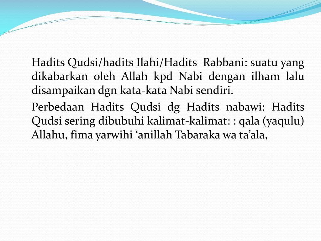 Hadits Qudsi/hadits Ilahi/Hadits  Rabbani: suatu yang dikabarkan oleh Allah kpd Nabi dengan ilham lalu disampaikan dgn kata-kata Nabi sendiri.