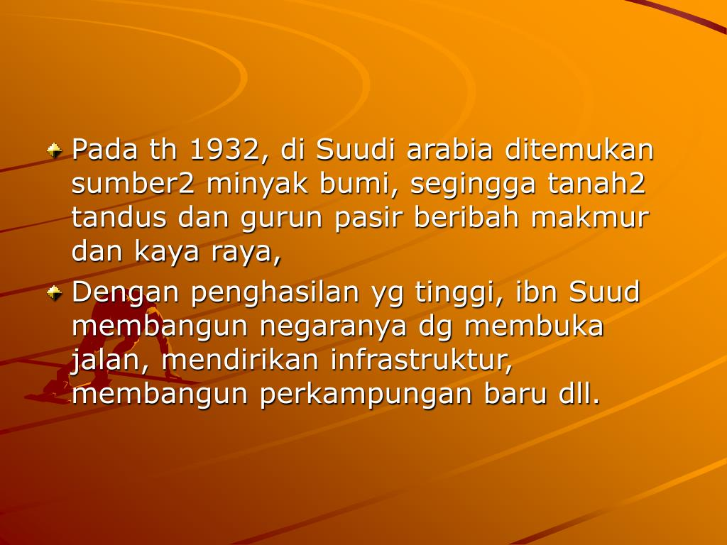 Pada th 1932, di Suudi arabia ditemukan sumber2 minyak bumi, segingga tanah2 tandus dan gurun pasir beribah makmur dan kaya raya,