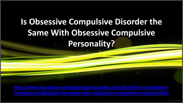 Is obsessive compulsive disorder the same with obsessive compulsive personality l.jpg