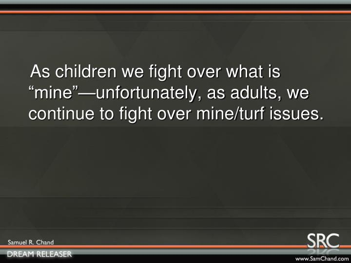 "As children we fight over what is ""mine""—unfortunately, as adults, we continue to fight ove..."