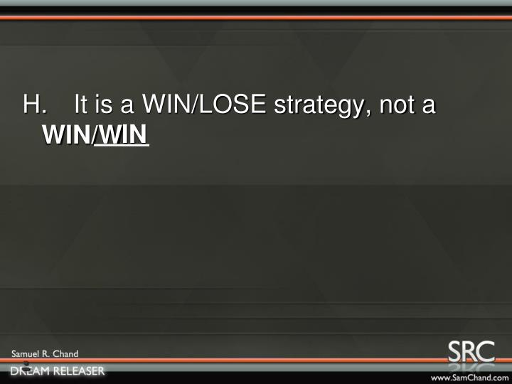H.It is a WIN/LOSE strategy, not a