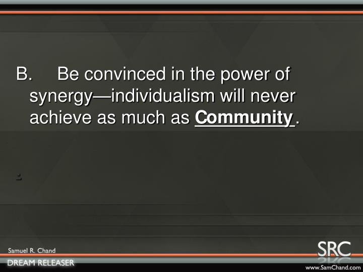 B. Be convinced in the power of synergy—individualism will never achieve as much as