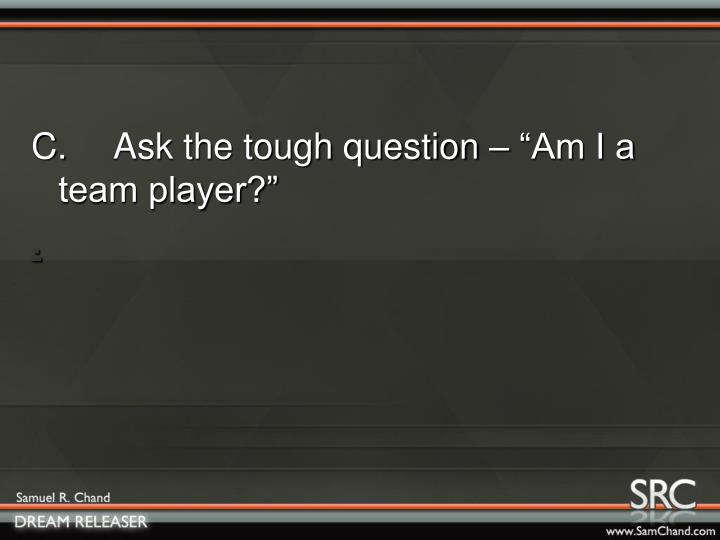 "C. Ask the tough question – ""Am I a team player?"""