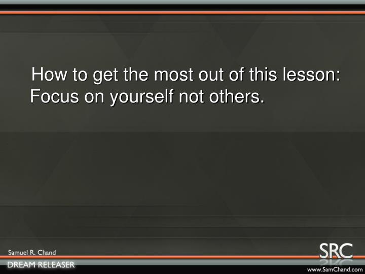 How to get the most out of this lesson:  Focus on yourself not others.