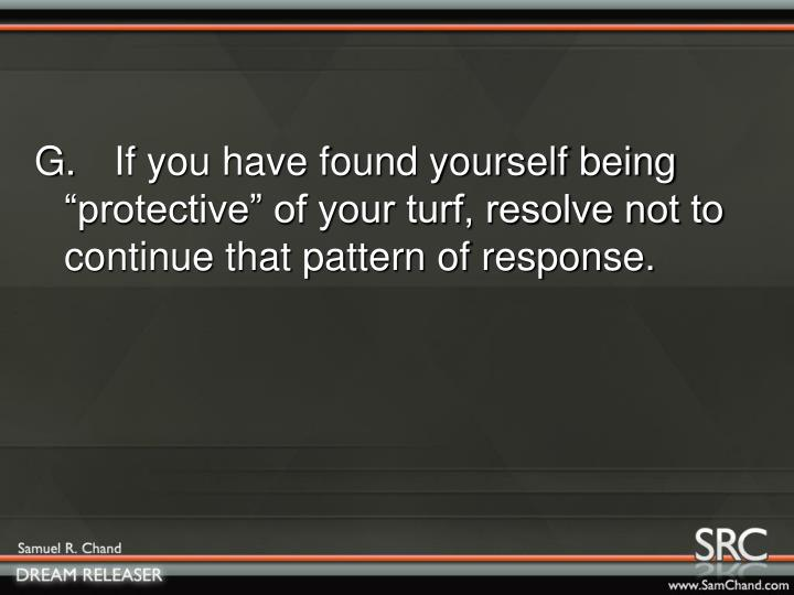 "G.If you have found yourself being ""protective"" of your turf, resolve not to continue that pattern of response."