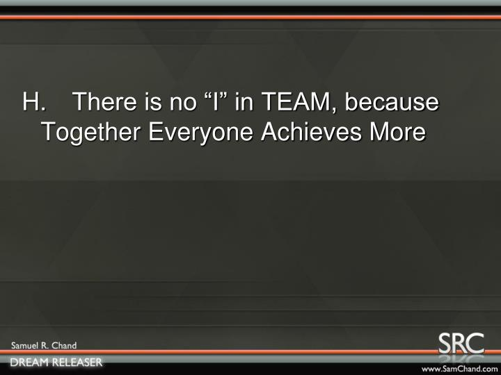 "H.There is no ""I"" in TEAM, because Together Everyone Achieves More"