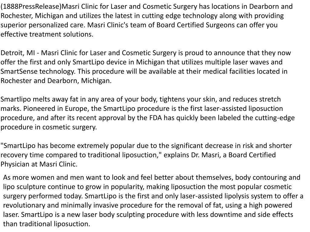 (1888PressRelease)Masri Clinic for Laser and Cosmetic Surgery has locations in Dearborn and Rochester, Michigan and utilizes the latest in cutting edge technology along with providing superior personalized care. Masri Clinic's team of Board Certified Surgeons can offer you effective treatment solutions.