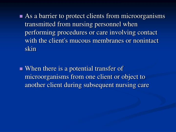 As a barrier to protect clients from microorganisms transmitted from nursing personnel when performing procedures or care involving contact with the client's mucous membranes or nonintact skin