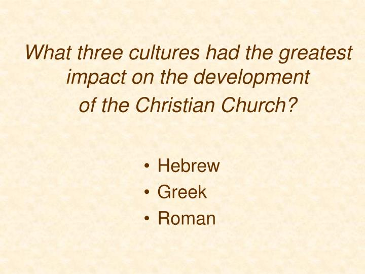 What three cultures had the greatest impact on the development of the christian church
