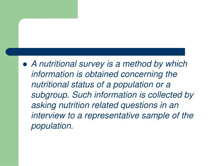 A nutritional survey is a method by which information is obtained concerning the nutritional status of a population or a subgroup. Such information is collected by asking nutrition related questions in an interview to a representative sample of the population.
