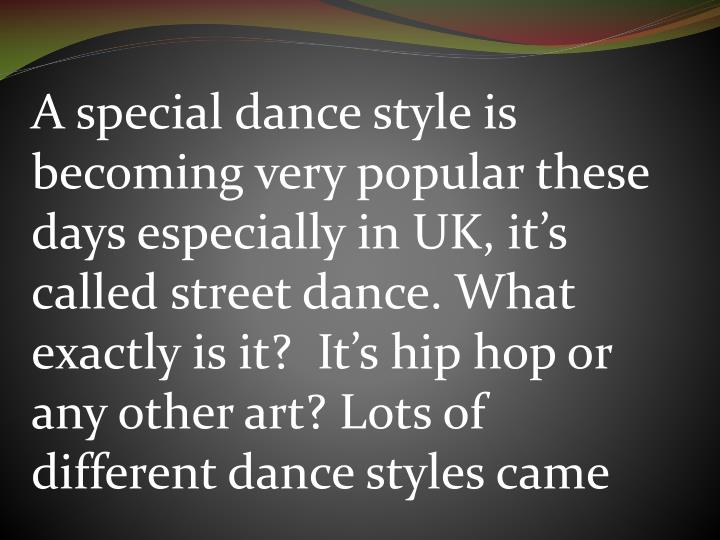 A special dance style is becoming very popular these days especially in UK, it's called street dan...