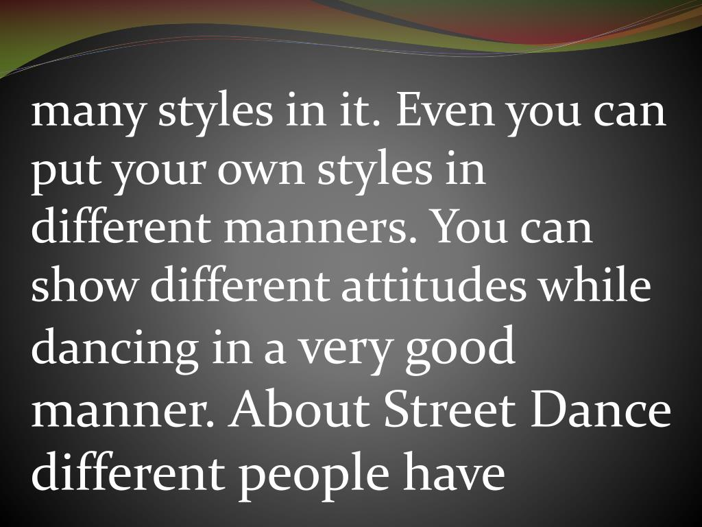 many styles in it. Even you can put your own styles in different manners. You can show different attitudes while dancing in a