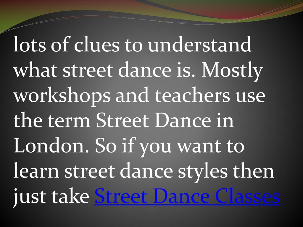 lots of clues to understand what street dance is. Mostly workshops and teachers use the term Street Dance in London. So if you want to learn street dance styles then just take