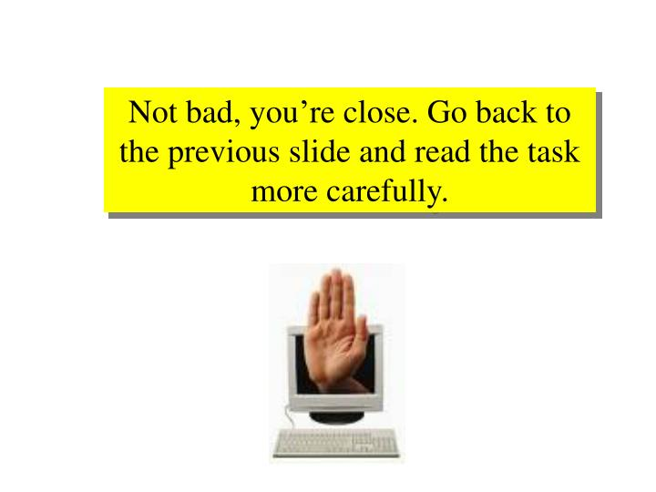 Not bad, you're close. Go back to the previous slide and read the task more carefully.