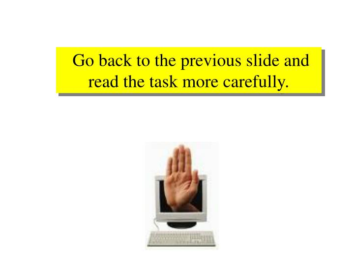 Go back to the previous slide and read the task more carefully.