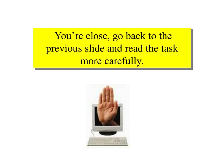 You're close, go back to the previous slide and read the task more carefully.