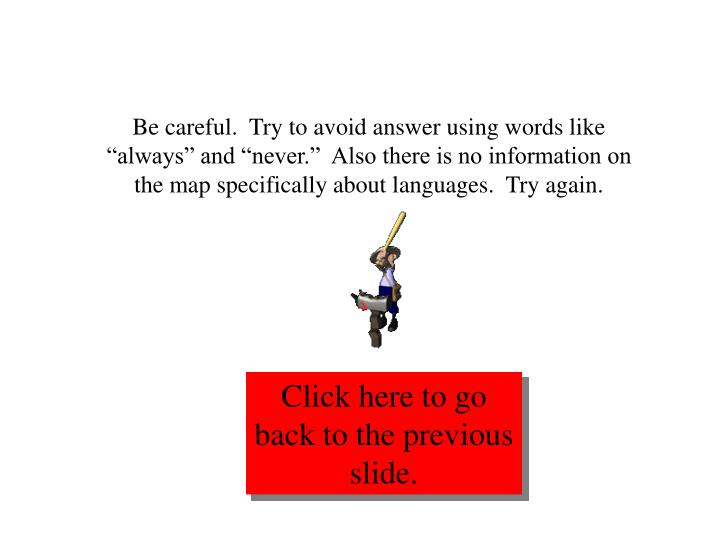 "Be careful.  Try to avoid answer using words like ""always"" and ""never.""  Also there is no information on the map specifically about languages.  Try again."