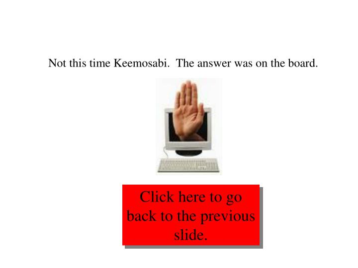 Not this time Keemosabi.  The answer was on the board.