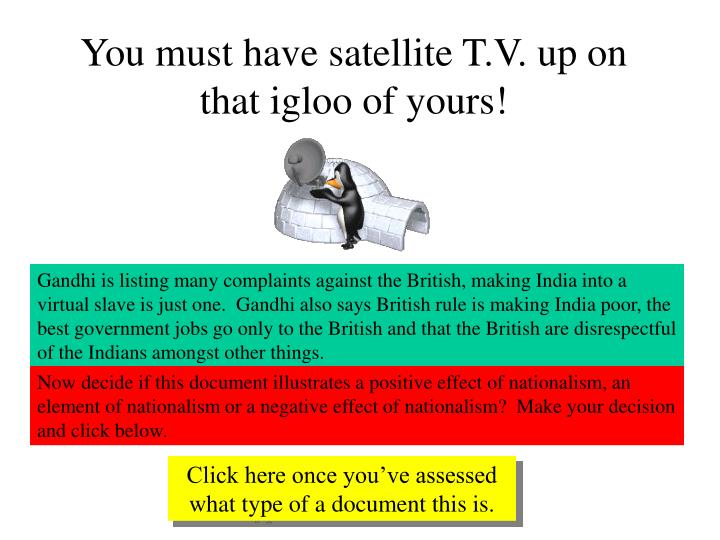 You must have satellite T.V. up on that igloo of yours!