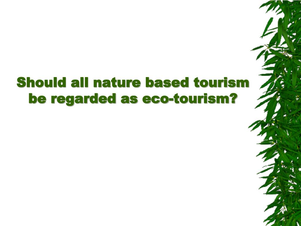 Should all nature based tourism be regarded as eco-tourism?