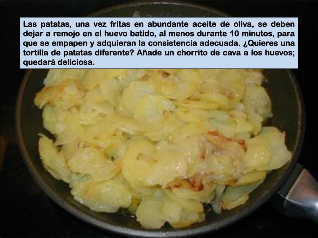 Las patatas, una vez fritas en abundante aceite de oliva, se deben dejar a remojo en el huevo batido, al menos durante 10 minutos, para que se empapen y adquieran la consistencia adecuada. ¿Quieres una tortilla de patatas diferente? Añade un chorrito de cava a los huevos; quedará deliciosa.
