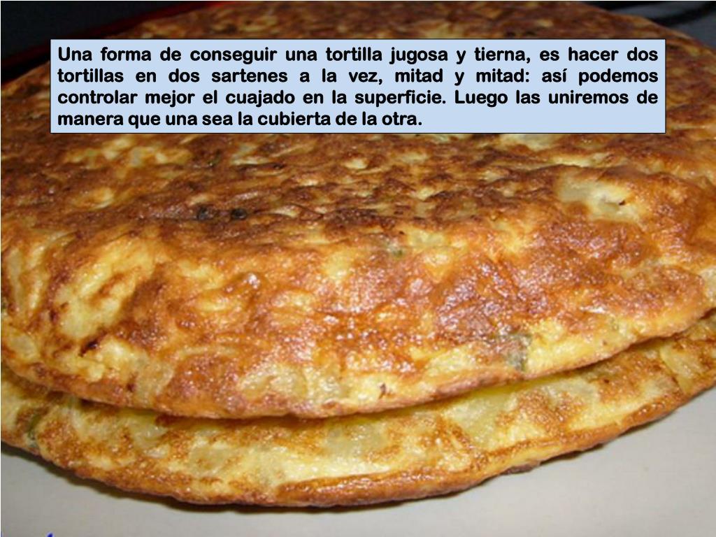 Una forma de conseguir una tortilla jugosa y tierna, es hacer dos tortillas en dos sartenes a la vez, mitad y mitad: así podemos controlar mejor el cuajado en la superficie. Luego las uniremos de manera que una sea la cubierta de la otra.