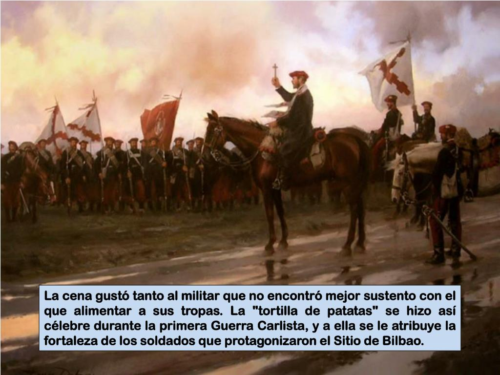 """La cena gustó tanto al militar que no encontró mejor sustento con el que alimentar a sus tropas. La """"tortilla de patatas"""" se hizo así célebre durante la primera Guerra Carlista, y a ella se le atribuye la fortaleza de los soldados que protagonizaron el Sitio de Bilbao."""