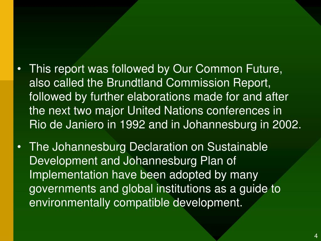 This report was followed by Our Common Future, also called the Brundtland Commission Report, followed by further elaborations made for and after the next two major United Nations conferences in Rio de Janiero in 1992 and in Johannesburg in 2002.