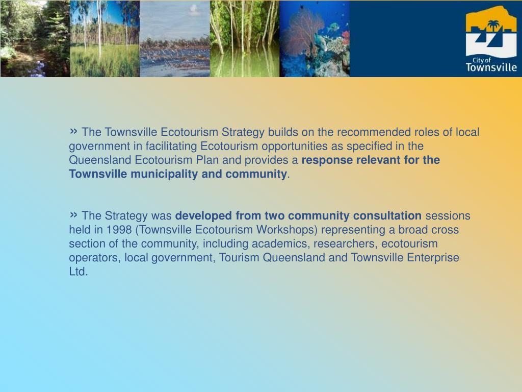 The Townsville Ecotourism Strategy builds on the recommended roles of local government in facilitating Ecotourism opportunities as specified in the Queensland Ecotourism Plan and provides a