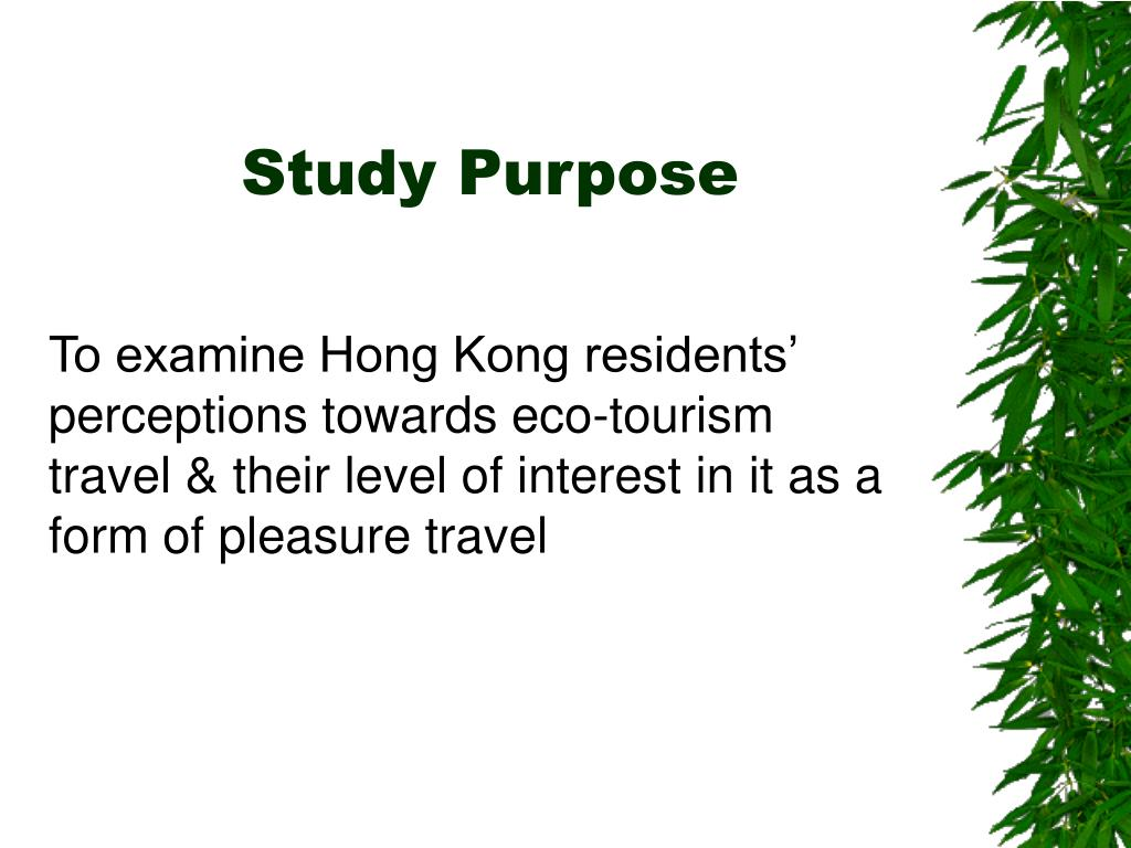 To examine Hong Kong residents' perceptions towards eco-tourism travel & their level of interest in it as a form of pleasure travel