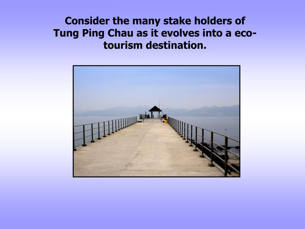 Consider the many stake holders of Tung Ping Chau as it evolves into a eco-tourism destination.