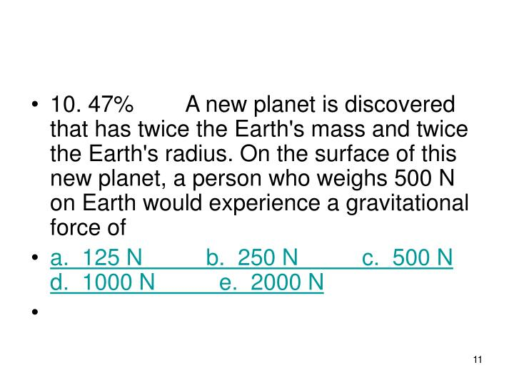 10. 47%A new planet is discovered that has twice the Earth's mass and twice the Earth's radius. On the surface of this new planet, a person who weighs 500 N on Earth would experience a gravitational force of