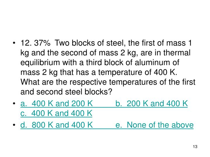 12. 37%Two blocks of steel, the first of mass 1 kg and the second of mass 2 kg, are in thermal equilibrium with a third block of aluminum of mass 2 kg that has a temperature of 400 K. What are the respec­tive temperatures of the first and second steel blocks?