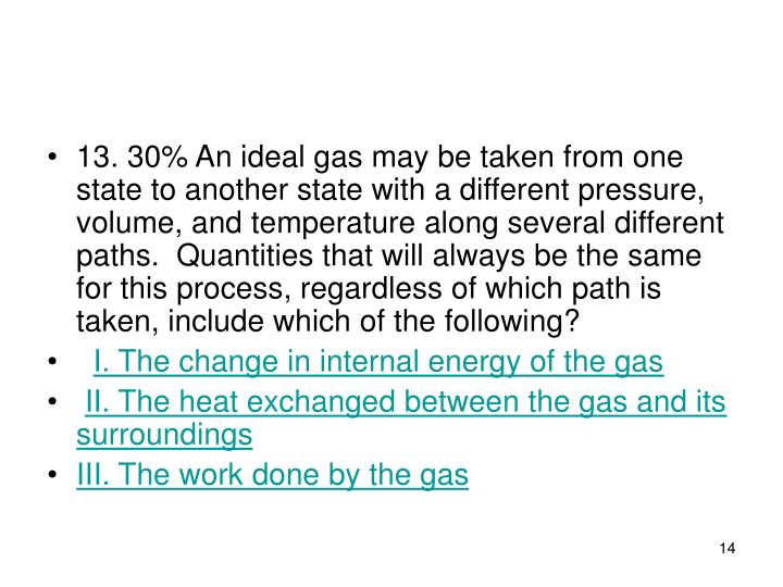 13. 30% An ideal gas may be taken from one state to another state with a different pressure, volume, and temperature along several different paths.  Quantities that will always be the same for this process, regardless of which path is taken, include which of the following?