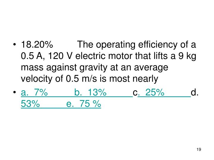 18.20% The operating efficiency of a 0.5 A, 120 V electric motor that lifts a 9 kg mass against gravity at an average velocity of 0.5 m/s is most nearly