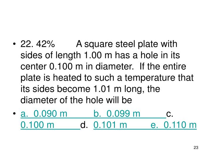 22. 42%A square steel plate with sides of length 1.00 m has a hole in its center 0.100 m in diameter.  If the entire plate is heated to such a temperature that its sides become 1.01 m long, the diameter of the hole will be